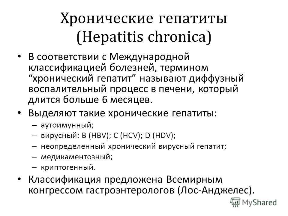 Хронические гепатиты (Hepatitis chronica) В соответствии с Международной классификацией болезней, термином хронический гепатит называют диффузный воспалительный процесс в печени, который длится больше 6 месяцев. Выделяют такие хронические гепатиты: –