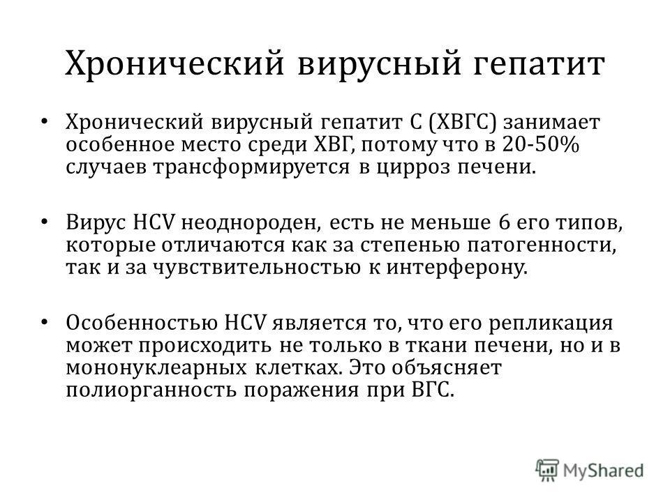 Хронический вирусный гепатит Хронический вирусный гепатит С (ХВГС) занимает особенное место среди ХВГ, потому что в 20-50% случаев трансформируется в цирроз печени. Вирус НСV неоднороден, есть не меньше 6 его типов, которые отличаются как за степенью
