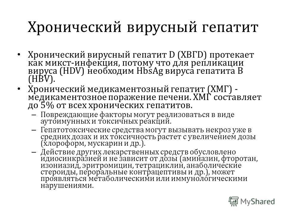 Хронический вирусный гепатит Хронический вирусный гепатит D (XВГD) протекает как микст-инфекция, потому что для репликации вируса (НDV) необходим HbsAg вируса гепатита В (HBV). Хронический медикаментозный гепатит (ХМГ) - медикаментозное поражение печ