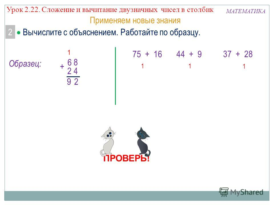 + 5 7 6 + 4 4 9 Применяем новые знания 1 + 7 3 2 8 193 1 55 1 6 ПРОВЕРЬ! МАТЕМАТИКА 1 75 + 16 44 + 9 37 + 28 Вычислите с объяснением. Работайте по образцу. 2 + 8 6 42 29 Образец: Урок 2.22. Сложение и вычитание двузначных чисел в столбик