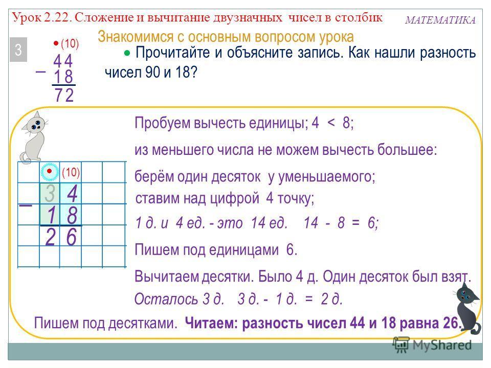 4 3 Прочитайте и объясните запись. Как нашли разность чисел 90 и 18? 3 МАТЕМАТИКА Знакомимся с основным вопросом урока (10) 1 Читаем: разность чисел 44 и 18 равна 26. 2 6 8 4 Пробуем вычесть единицы; 4 < 8; из меньшего числа не можем вычесть большее: