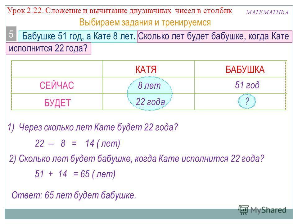 ? Бабушке 51 год, а Кате 8 лет. Сколько лет будет бабушке, когда Кате исполнится 22 года? 5 Выбираем задания и тренируемся МАТЕМАТИКА СЕЙЧАС БУДЕТ 8 лет 22 года 51 год КАТЯБАБУШКА 1) Через сколько лет Кате будет 22 года? 22 8 = 14 ( лет) 2) Сколько л