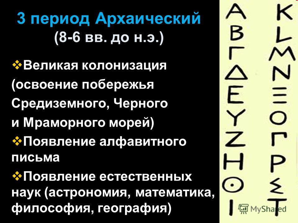 3 период Архаический (8-6 вв. до н.э.) Великая колонизация (освоение побережья Средиземного, Черного и Мраморного морей) Появление алфавитного письма Появление естественных наук (астрономия, математика, философия, география)