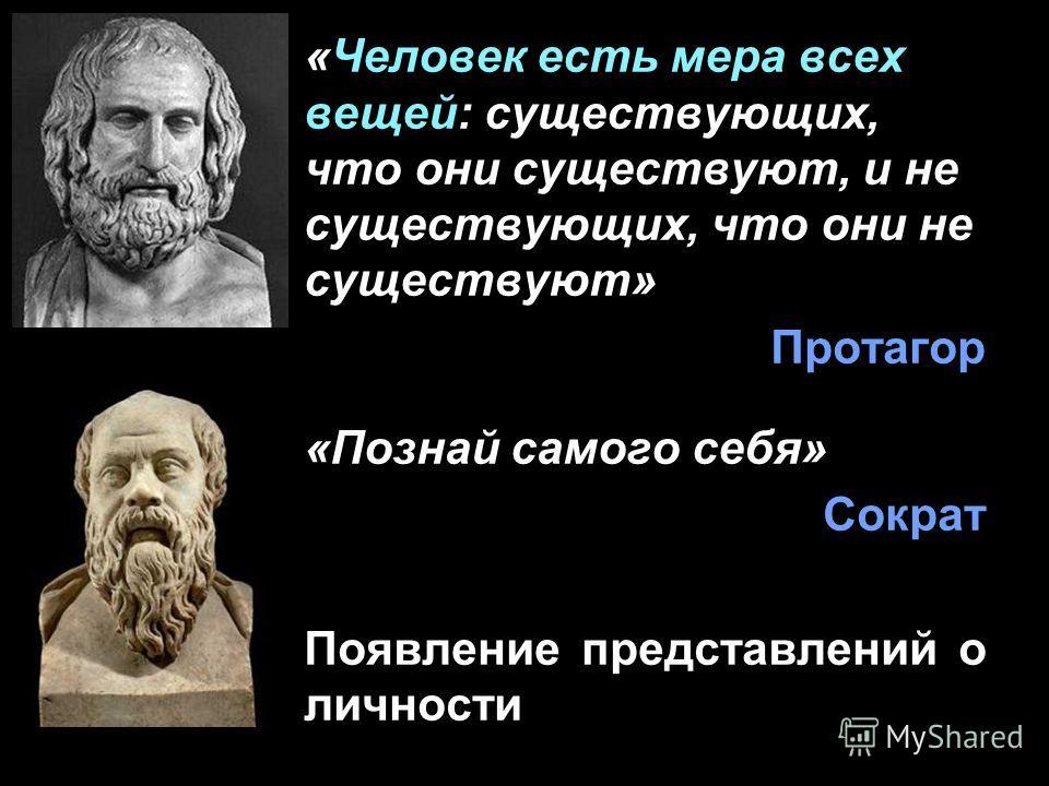 «Человек есть мера всех вещей: существующих, что они существуют, и не существующих, что они не существуют» Протагор «Познай самого себя» Сократ Появление представлений о личности