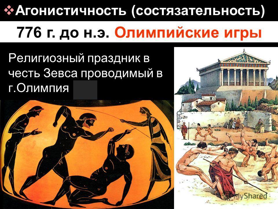 776 г. до н.э. Олимпийские игры Агонистичность (состязательность) Религиозный праздник в честь Зевса проводимый в г.Олимпия