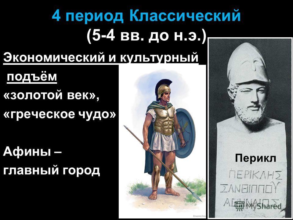 4 период Классический (5-4 вв. до н.э.) Экономический и культурный подъём «золотой век», «греческое чудо» Афины – главный город Перикл