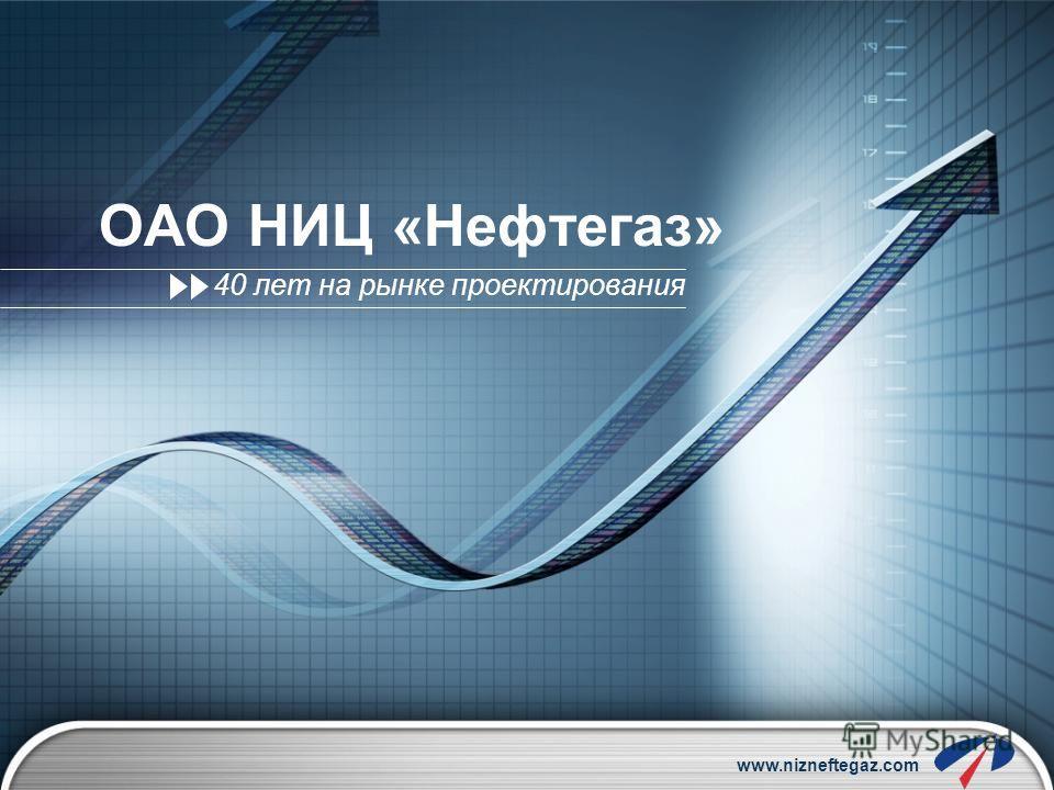 www.nizneftegaz.com ОАО НИЦ «Нефтегаз» 40 лет на рынке проектирования