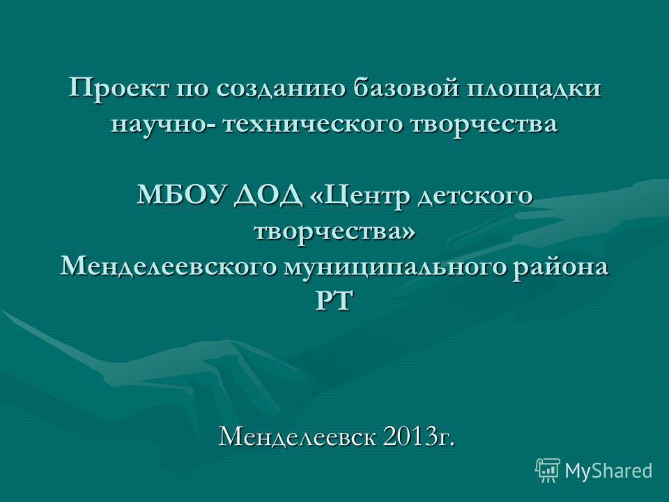 Проект по созданию базовой площадки научно- технического творчества МБОУ ДОД «Центр детского творчества» Менделеевского муниципального района РТ Менделеевск 2013г.