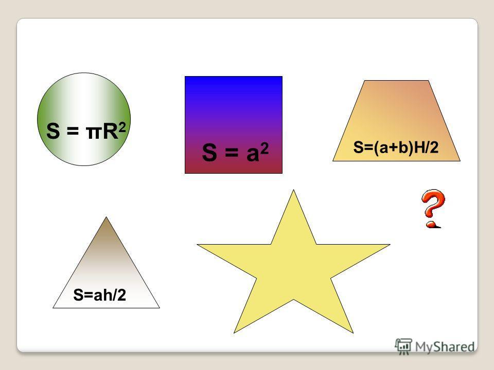 S = a 2 S = πR 2 S=(a+b)H/2 S=ah/2