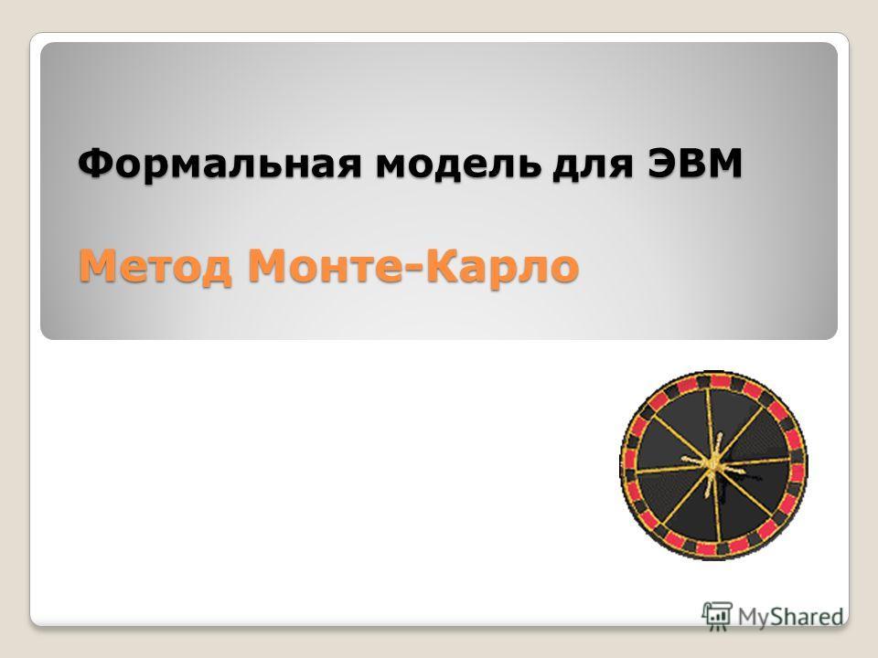 Формальная модель для ЭВМ Метод Монте-Карло