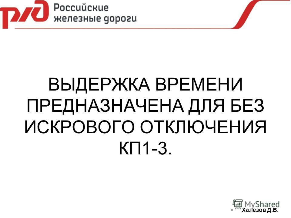 ВЫДЕРЖКА ВРЕМЕНИ ПРЕДНАЗНАЧЕНА ДЛЯ БЕЗ ИСКРОВОГО ОТКЛЮЧЕНИЯ КП1-3. Халезов Д.В.