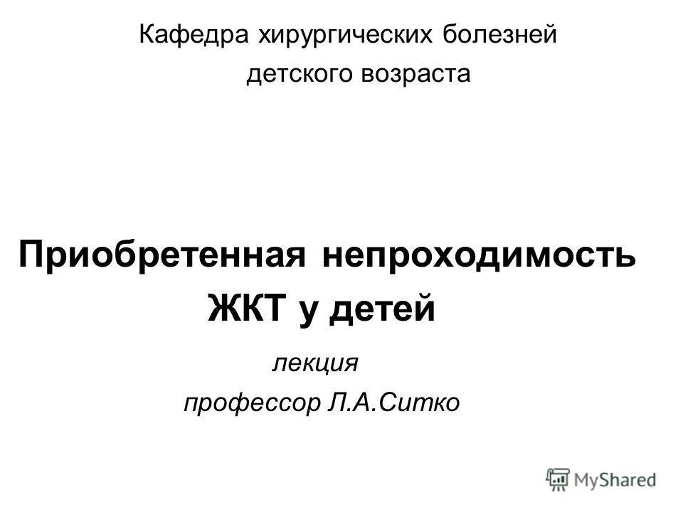 Кафедра хирургических болезней детского возраста Приобретенная непроходимость ЖКТ у детей лекция профессор Л.А.Ситко