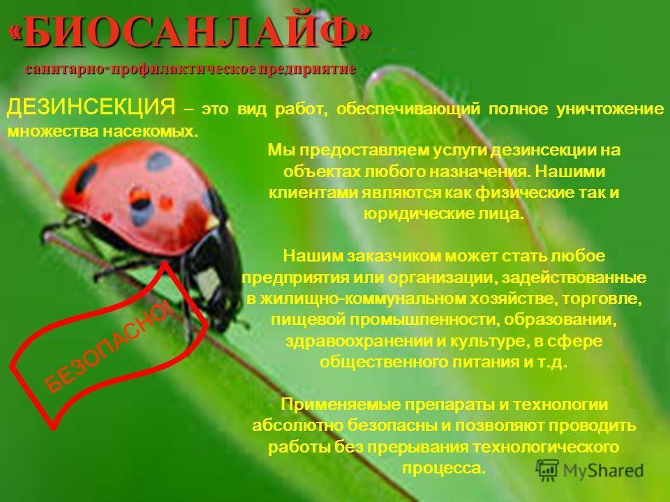 « БИОСАНЛАЙФ » санитарно - профилактическое предприятие ДЕЗИНСЕКЦИЯ – это вид работ, обеспечивающий полное уничтожение множества насекомых. Мы предоставляем услуги дезинсекции на объектах любого назначения. Нашими клиентами являются как физические та