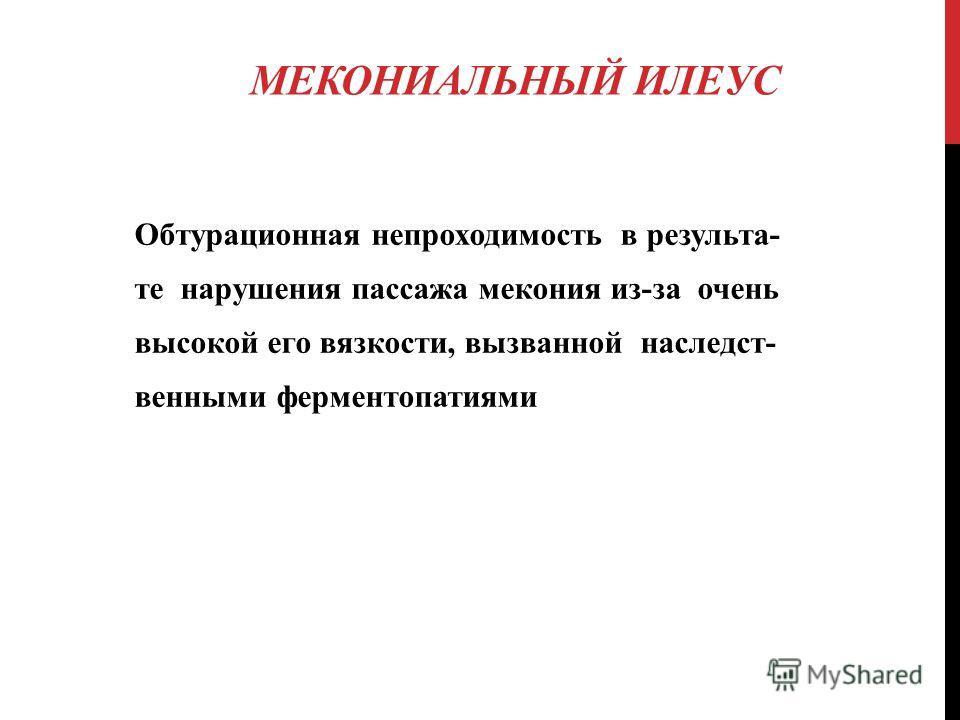МЕКОНИАЛЬНЫЙ ИЛЕУС Обтурационная непроходимость в результа- те нарушения пассажа мекония из-за очень высокой его вязкости, вызванной наследст- венными ферментопатиями