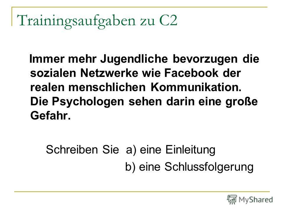 Trainingsaufgaben zu C2 Immer mehr Jugendliche bevorzugen die sozialen Netzwerke wie Facebook der realen menschlichen Kommunikation. Die Psychologen sehen darin eine große Gefahr. Schreiben Sie a) eine Einleitung b) eine Schlussfolgerung