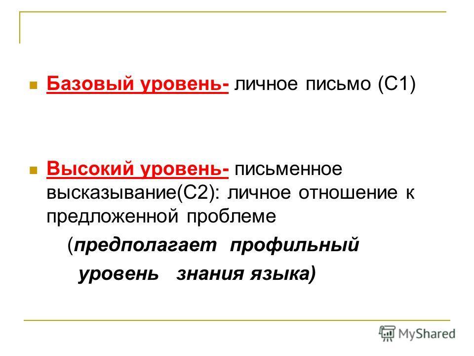 Базовый уровень- личное письмо (С1) Высокий уровень- письменное высказывание(С2): личное отношение к предложенной проблеме (предполагает профильный уровень знания языка)