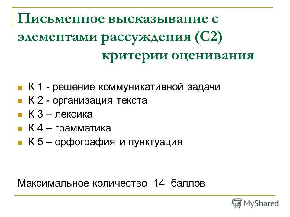 Письменное высказывание с элементами рассуждения (С2) критерии оценивания К 1 - решение коммуникативной задачи К 2 - организация текста К 3 – лексика К 4 – грамматика К 5 – орфография и пунктуация Максимальное количество 14 баллов