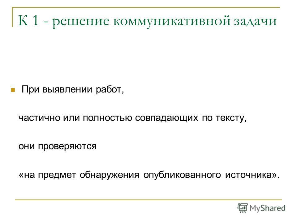 К 1 - решение коммуникативной задачи При выявлении работ, частично или полностью совпадающих по тексту, они проверяются «на предмет обнаружения опубликованного источника».