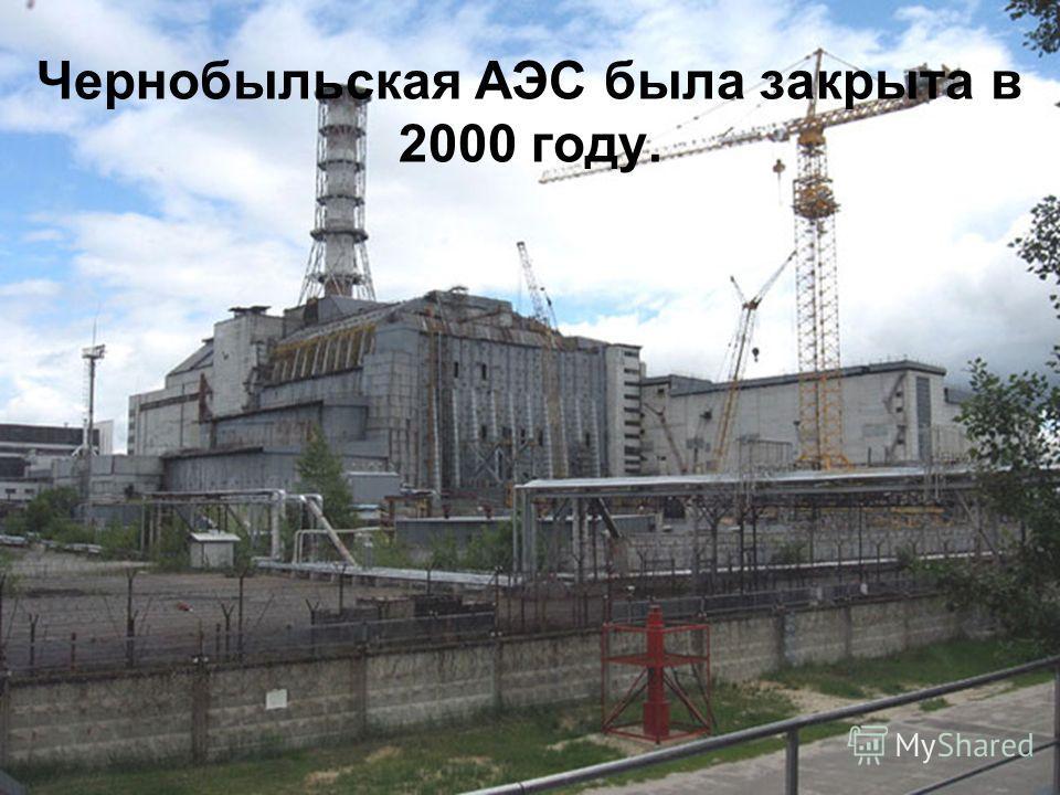 Чернобыльская АЭС была закрыта в 2000 году.