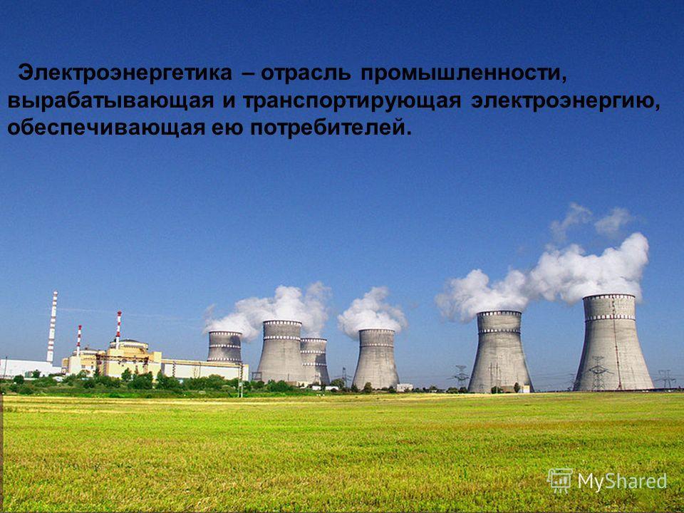 Электроэнергетика – отрасль промышленности, вырабатывающая и транспортирующая электроэнергию, обеспечивающая ею потребителей.