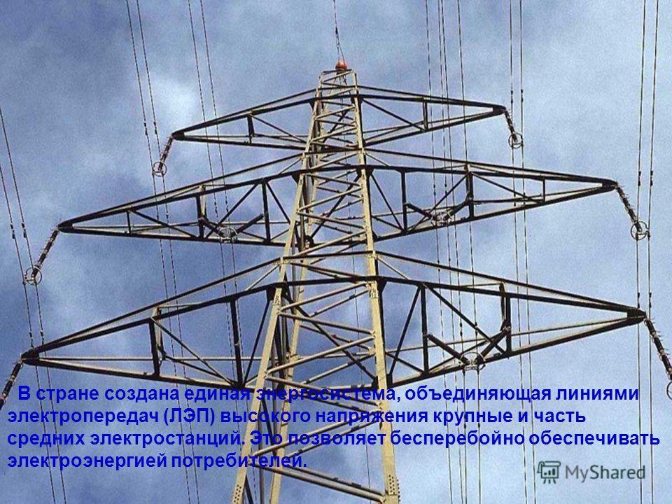 В стране создана единая энергосистема, объединяющая линиями электропередач (ЛЭП) высокого напряжения крупные и часть средних электростанций. Это позволяет бесперебойно обеспечивать электроэнергией потребителей.