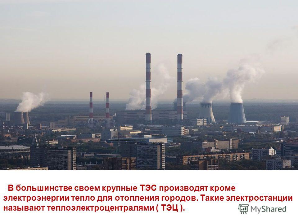 В большинстве своем крупные ТЭС производят кроме электроэнергии тепло для отопления городов. Такие электростанции называют теплоэлектроцентралями ( ТЭЦ ).