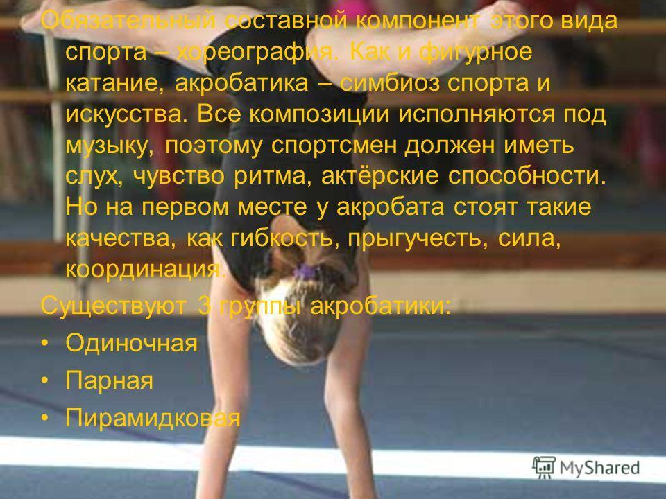 Обязательный составной компонент этого вида спорта – хореография. Как и фигурное катание, акробатика – симбиоз спорта и искусства. Все композиции исполняются под музыку, поэтому спортсмен должен иметь слух, чувство ритма, актёрские способности. Но на