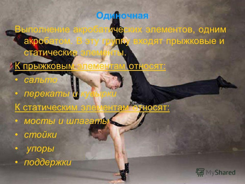 Одиночная Выполнение акробатических элементов, одним акробатом. В эту группу входят прыжковые и статические элементы. К прыжковым элементам относят: сальто перекаты и кувырки К статическим элементам относят: мосты и шпагаты стойки упоры поддержки