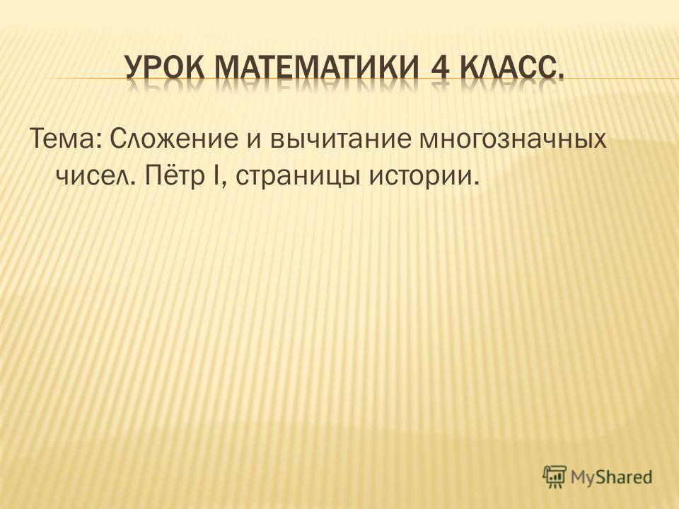 Тема: Сложение и вычитание многозначных чисел. Пётр I, страницы истории.