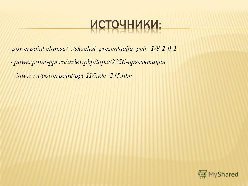 - powerpoint.clan.su/.../skachat_prezentaciju_petr_1/8-1-0-1 - powerpoint-ppt.ru/index.php/topic/2256-презентация - iqwer.ru/powerpoint/ppt-11/inde~245.htm