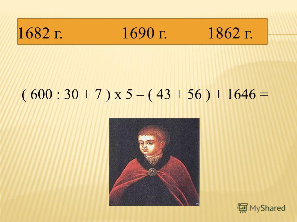 ( 600 : 30 + 7 ) х 5 – ( 43 + 56 ) + 1646 = 1682 г.1862 г.1690 г.