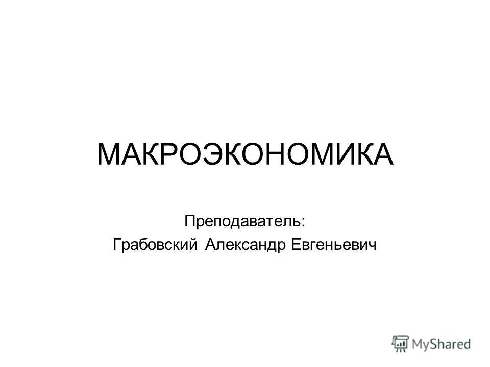 МАКРОЭКОНОМИКА Преподаватель: Грабовский Александр Евгеньевич