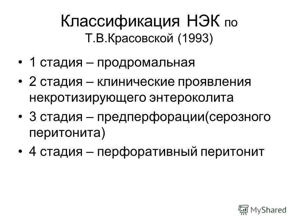 Классификация НЭК по Т.В.Красовской (1993) 1 стадия – продромальная 2 стадия – клинические проявления некротизирующего энтероколита 3 стадия – предперфорации(серозного перитонита) 4 стадия – перфоративный перитонит