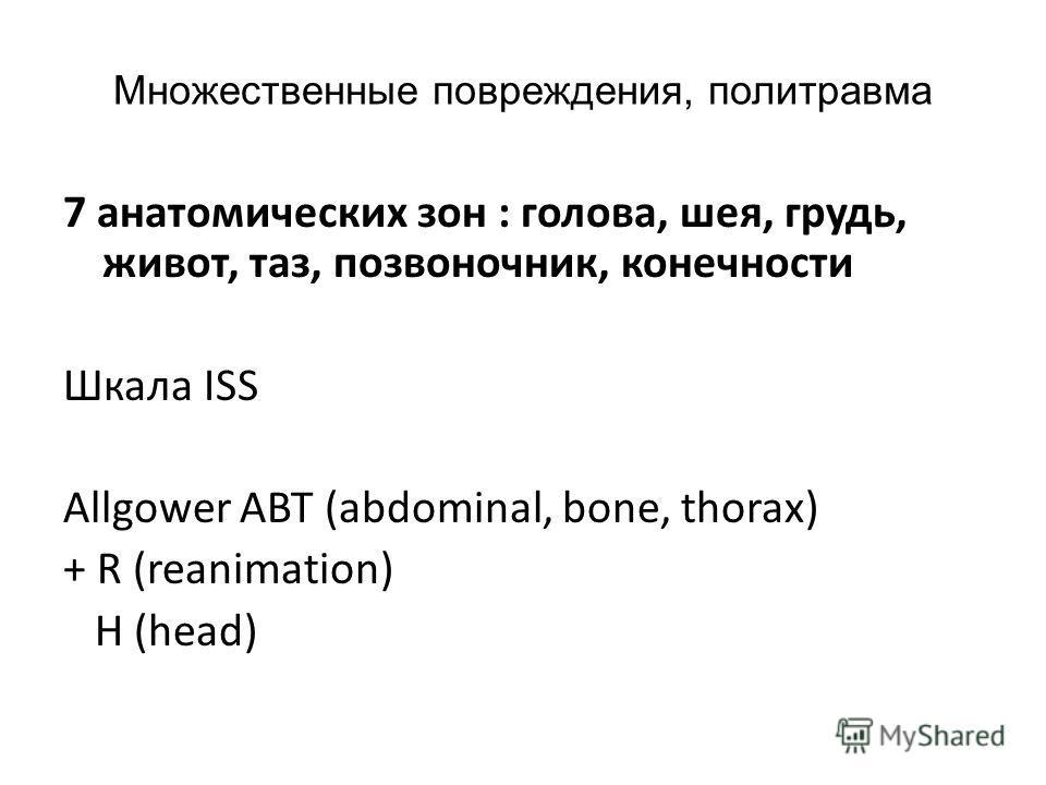 Множественные повреждения, политравма 7 анатомических зон : голова, шея, грудь, живот, таз, позвоночник, конечности Шкала ISS Allgower ABT (abdominal, bone, thorax) + R (reanimation) H (head)