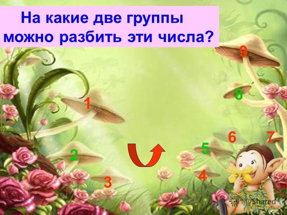 1 2 3 4 5 6 7 8 9 На какие две группы можно разбить эти числа?