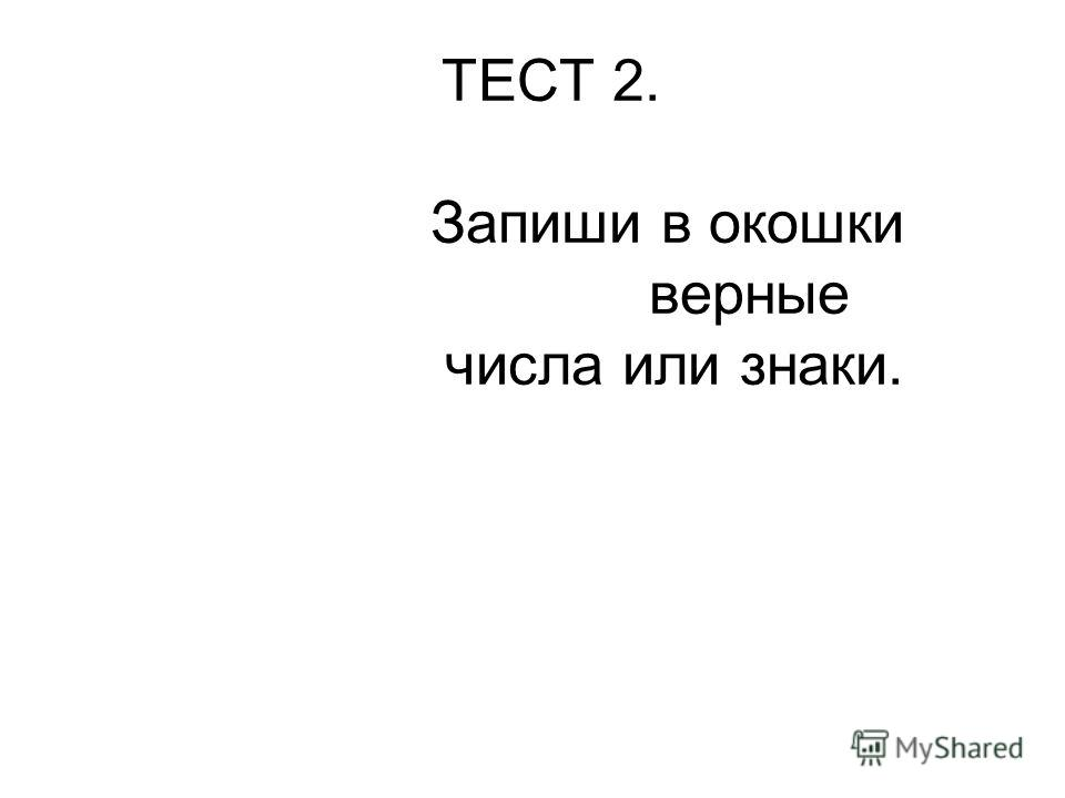 ТЕСТ 2. Запиши в окошки верные числа или знаки.