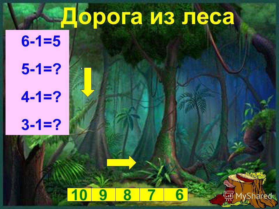 Дорога из леса 6-1=5 5-1=? 4-1=? 3-1=? 10987 6