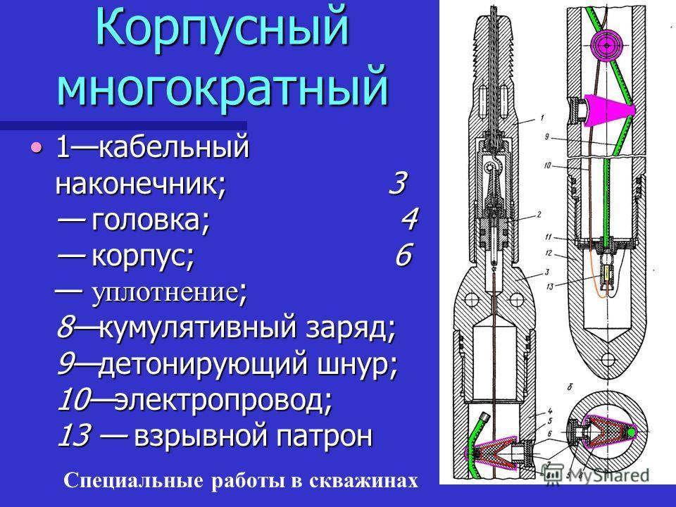 Специальные работы в скважинах Корпусный многократный 1кабельный наконечник; 3 головка; 4 корпус; 6 уплотнение ; 8кумулятивный заряд; 9детонирующий шнур; 10электропровод; 13 взрывной патрон1кабельный наконечник; 3 головка; 4 корпус; 6 уплотнение ; 8к