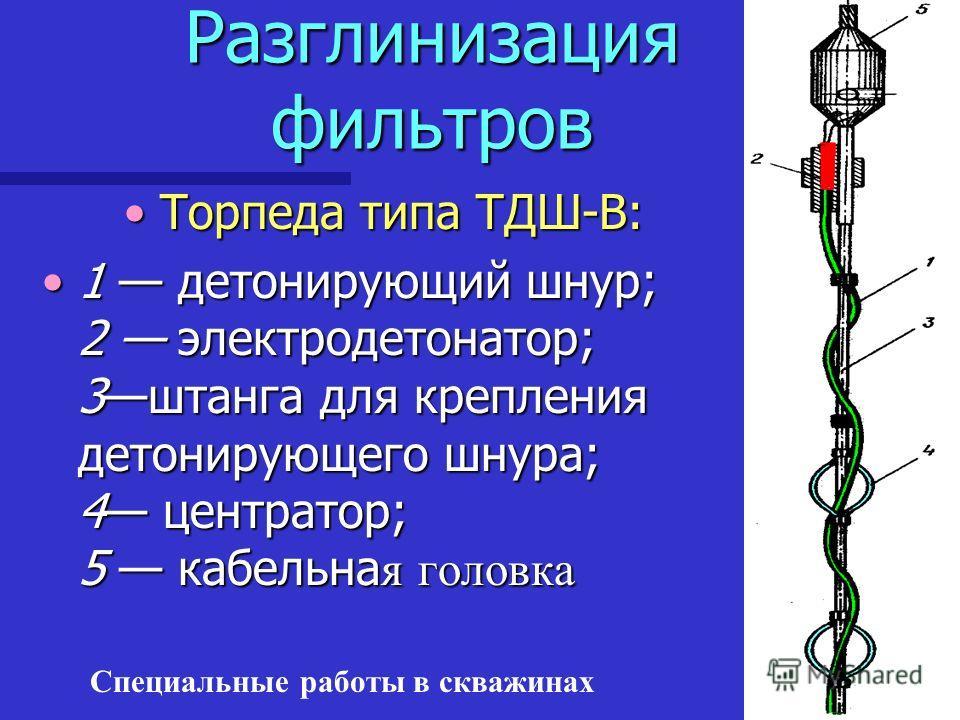 Специальные работы в скважинах Разглинизация фильтров Торпеда типа ТДШ-В:Торпеда типа ТДШ-В: 1 детонирующий шнур; 2 электродетонатор; 3штанга для крепления детонирующего шнура; 4 центратор; 5 кабельна я головка1 детонирующий шнур; 2 электродетонатор;