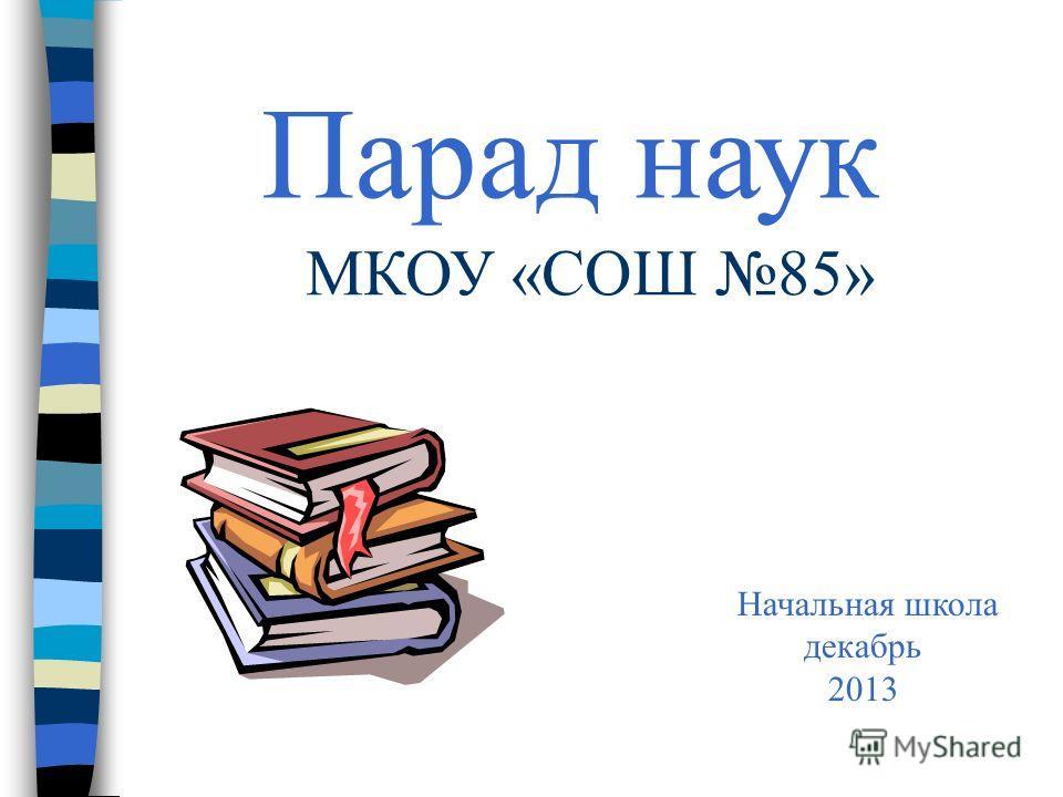 Парад наук МКОУ «СОШ 85» Начальная школа декабрь 2013