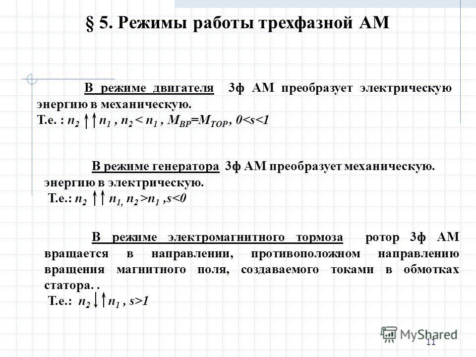 10 Обозначим: n 1 - частота вращения поля статора, n 2 - частота вращения ротора. Из принципа работы АД следует, что n 2 n 1. § 4. Скольжение Частоту вращения магнитного поля относительно вращающегося ротора, т. е. разность n 1 – n 2, называют скольж