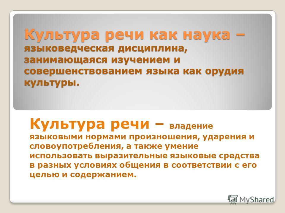 Культура речи как наука – языковедческая дисциплина, занимающаяся изучением и совершенствованием языка как орудия культуры. Культура речи – владение языковыми нормами произношения, ударения и словоупотребления, а также умение использовать выразительн