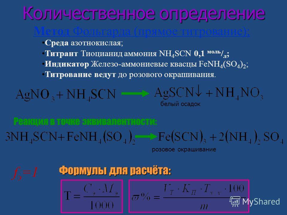Количественное определение f э =1 Формулы для расчёта: Среда азотнокислая; Титрант Тиоцианид аммония NH 4 SCN 0,1 моль / л ; Индикатор Железо-аммониевые квасцы FeNH 4 (SO 4 ) 2 ; Титрование ведут до розового окрашивания. Метод Фольгарда (прямое титро
