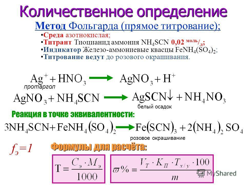 Количественное определение f э =1 Формулы для расчёта: Реакция в точке эквивалентности: белый осадок розовое окрашивание Среда азотнокислая; Титрант Тиоцианид аммония NH 4 SCN 0,02 моль / л ; Индикатор Железо-аммониевые квасцы FeNH 4 (SO 4 ) 2 ; Титр