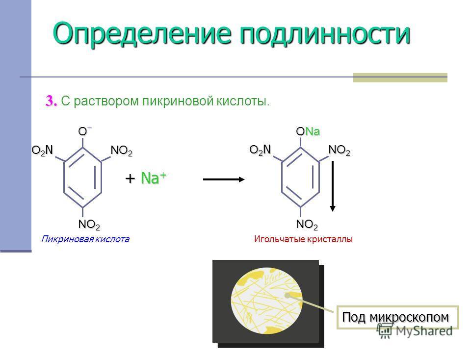 Определение подлинности 3. 3. С раствором пикриновой кислоты. + Na + O–O–O–O– NO 2 O2NO2NO2NO2N ONa NO 2 O2NO2NO2NO2N Игольчатые кристаллыПикриновая кислота Под микроскопом
