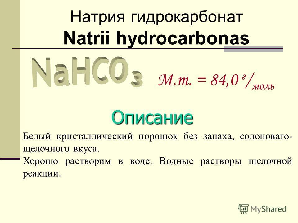 Натрия гидрокарбонат Natrii hydrocarbonas M.m. = 84,0 г / моль Описание Белый кристаллический порошок без запаха, солоновато- щелочного вкуса. Хорошо растворим в воде. Водные растворы щелочной реакции.