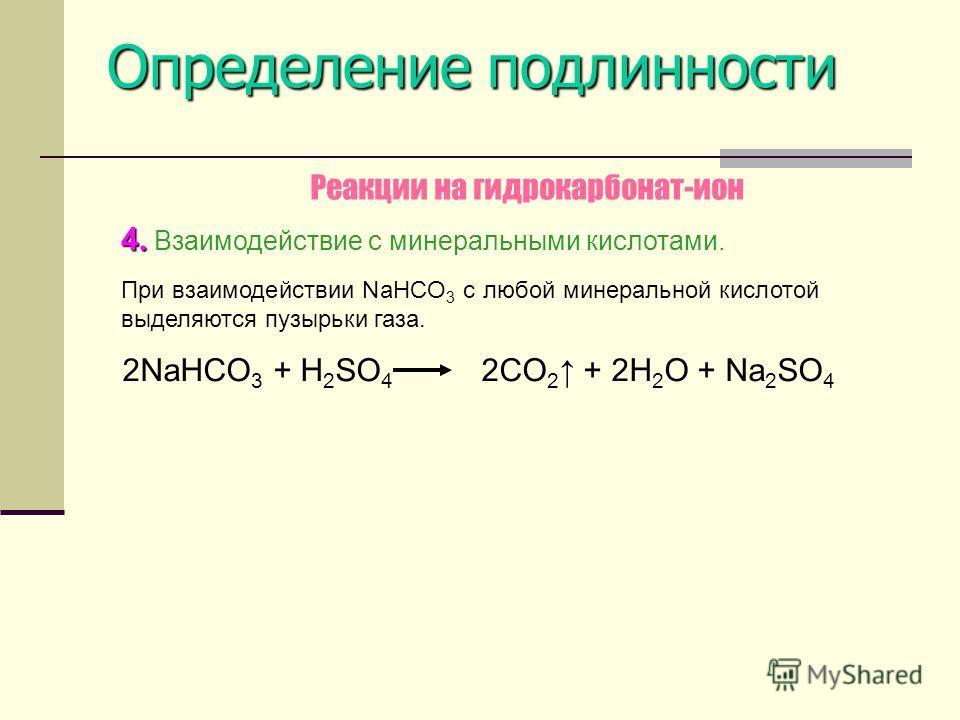Определение подлинности 4.4. 4.4. Взаимодействие с минеральными кислотами. При взаимодействии NaHCO 3 с любой минеральной кислотой выделяются пузырьки газа. Реакции на гидрокарбонат-ион 2NaHCO 3 + H 2 SO 4 2CO 2 + 2H 2 O + Na 2 SO 4