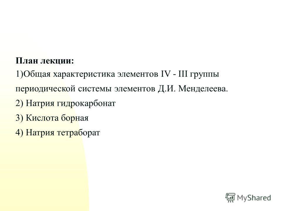 План лекции: 1)Общая характеристика элементов IV - III группы периодической системы элементов Д.И. Менделеева. 2) Натрия гидрокарбонат 3) Кислота борная 4) Натрия тетраборат