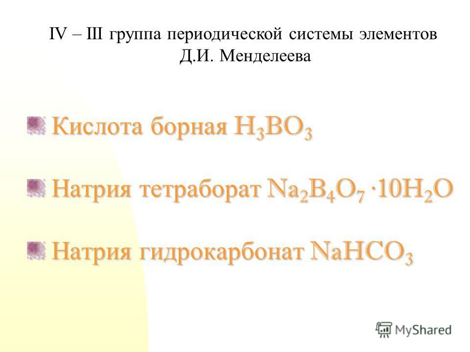 Кислота борная H 3 BO 3 Кислота борная H 3 BO 3 Натрия тетраборат Na 2 B 4 O 7 ·10H 2 O Натрия тетраборат Na 2 B 4 O 7 ·10H 2 O Натрия гидрокарбонат NaHCO 3 Натрия гидрокарбонат NaHCO 3 IV – III группа периодической системы элементов Д.И. Менделеева