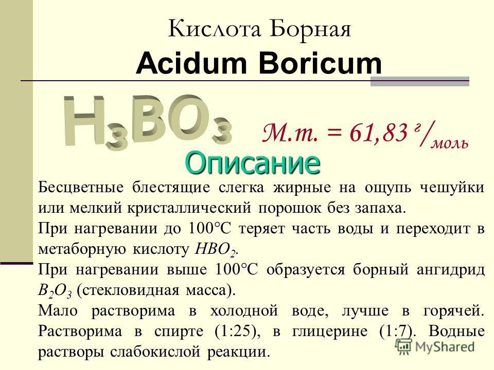 Кислота Борная Acidum Boricum M.m. = 61,83 г / моль Описание Бесцветные блестящие слегка жирные на ощупь чешуйки или мелкий кристаллический порошок без запаха. При нагревании до 100°С теряет часть воды и переходит в метаборную кислоту HBO 2. При нагр